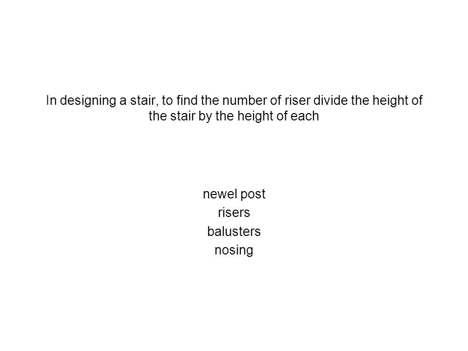 In designing a stair, to find the number of riser divide the height of the stair by the height of each newel post risers balusters nosing