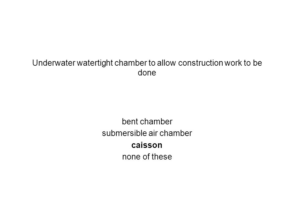 Underwater watertight chamber to allow construction work to be done bent chamber submersible air chamber caisson none of these
