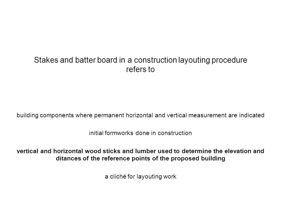 Stakes and batter board in a construction layouting procedure refers to building components where permanent horizontal and vertical measurement are in