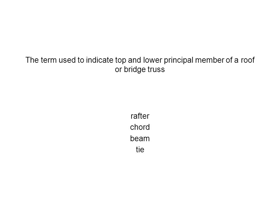 The term used to indicate top and lower principal member of a roof or bridge truss rafter chord beam tie