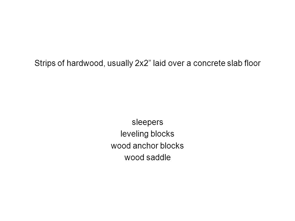 Strips of hardwood, usually 2x2 laid over a concrete slab floor sleepers leveling blocks wood anchor blocks wood saddle