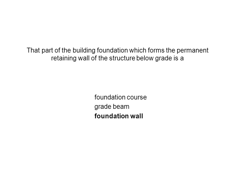 That part of the building foundation which forms the permanent retaining wall of the structure below grade is a foundation course grade beam foundatio