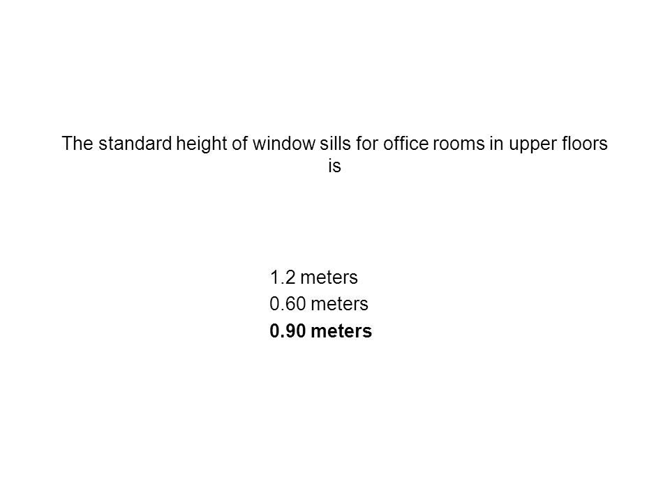 The standard height of window sills for office rooms in upper floors is 1.2 meters 0.60 meters 0.90 meters