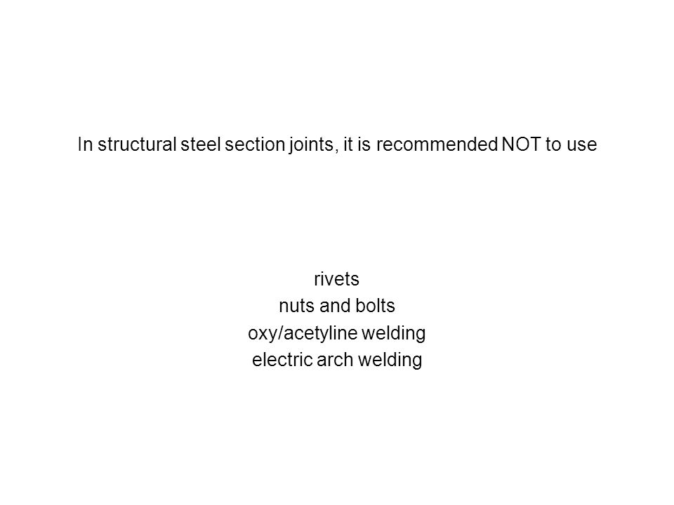 In structural steel section joints, it is recommended NOT to use rivets nuts and bolts oxy/acetyline welding electric arch welding