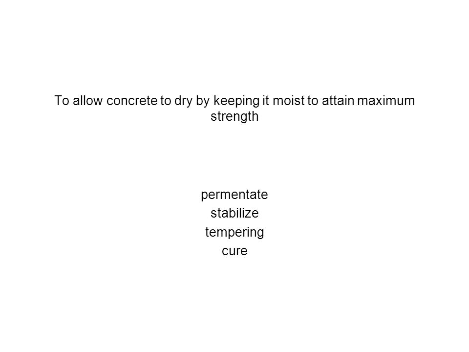 To allow concrete to dry by keeping it moist to attain maximum strength permentate stabilize tempering cure