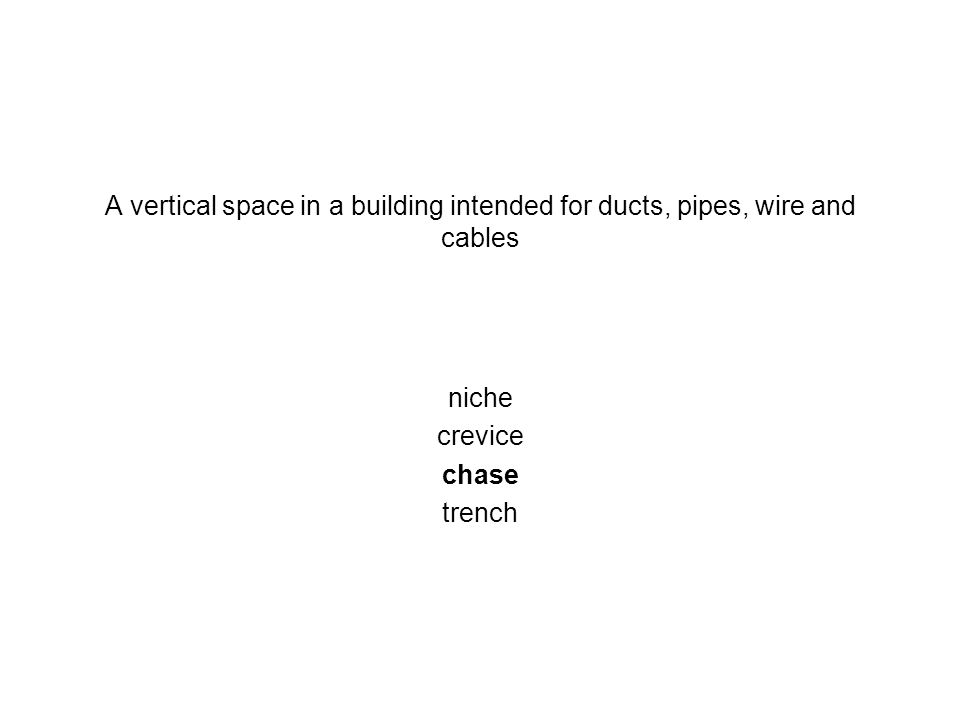 A vertical space in a building intended for ducts, pipes, wire and cables niche crevice chase trench
