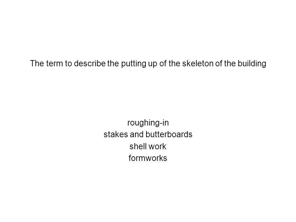 The term to describe the putting up of the skeleton of the building roughing-in stakes and butterboards shell work formworks