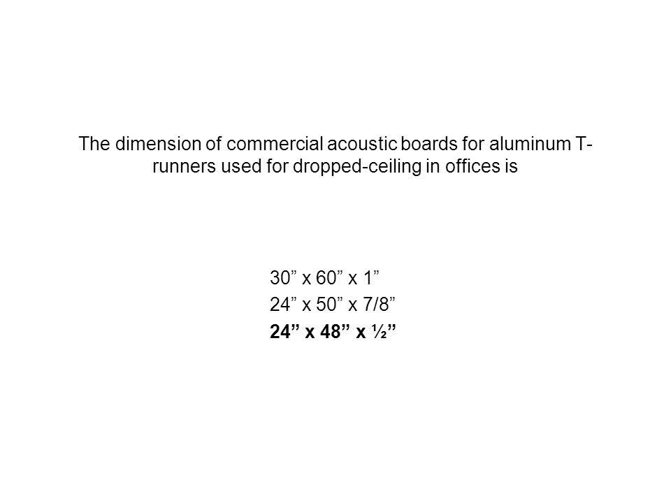 The dimension of commercial acoustic boards for aluminum T- runners used for dropped-ceiling in offices is 30 x 60 x 1 24 x 50 x 7/8 24 x 48 x ½