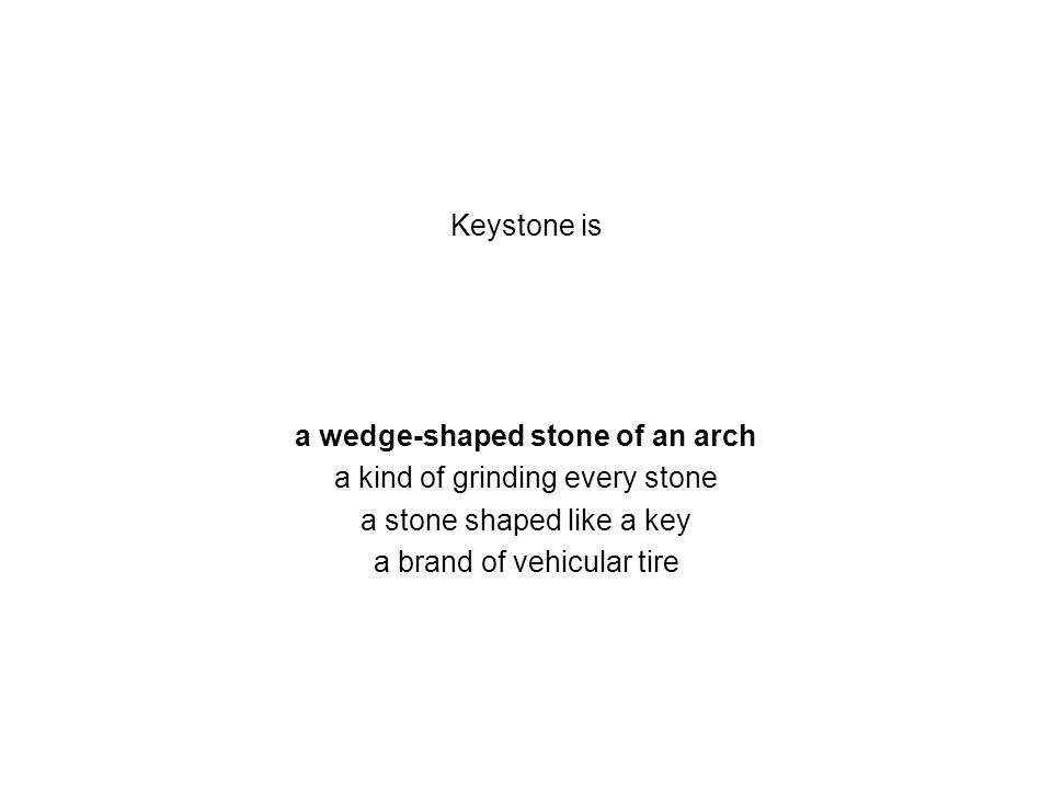 Keystone is a wedge-shaped stone of an arch a kind of grinding every stone a stone shaped like a key a brand of vehicular tire