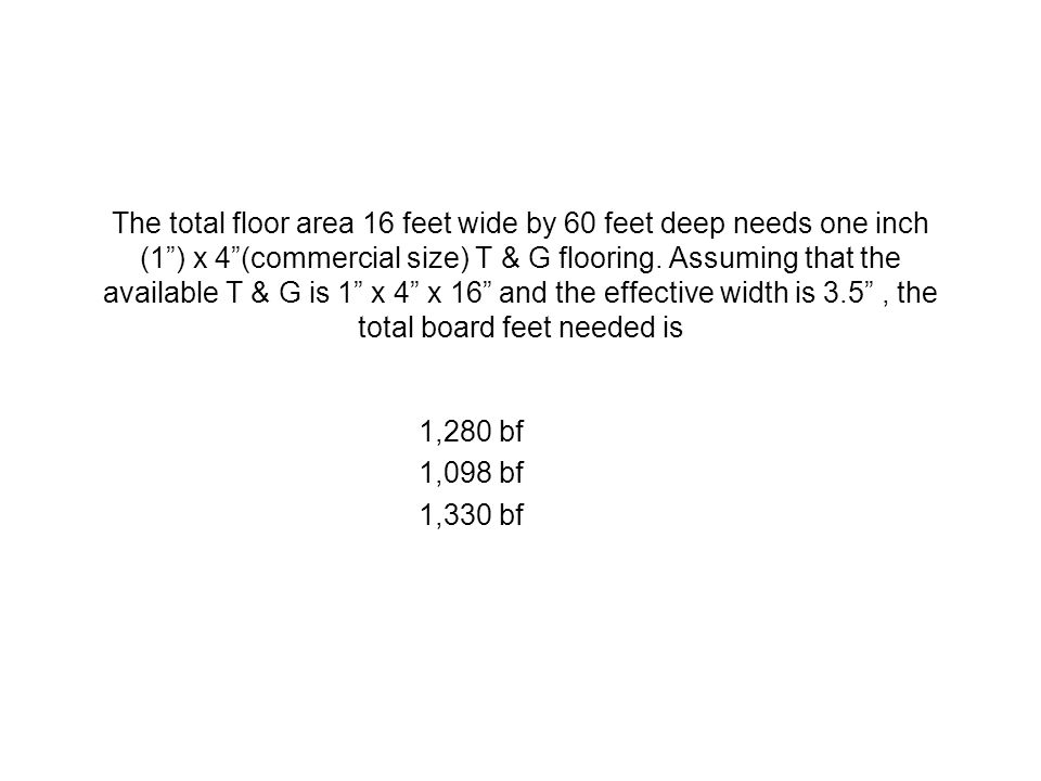 The total floor area 16 feet wide by 60 feet deep needs one inch (1) x 4(commercial size) T & G flooring. Assuming that the available T & G is 1 x 4 x