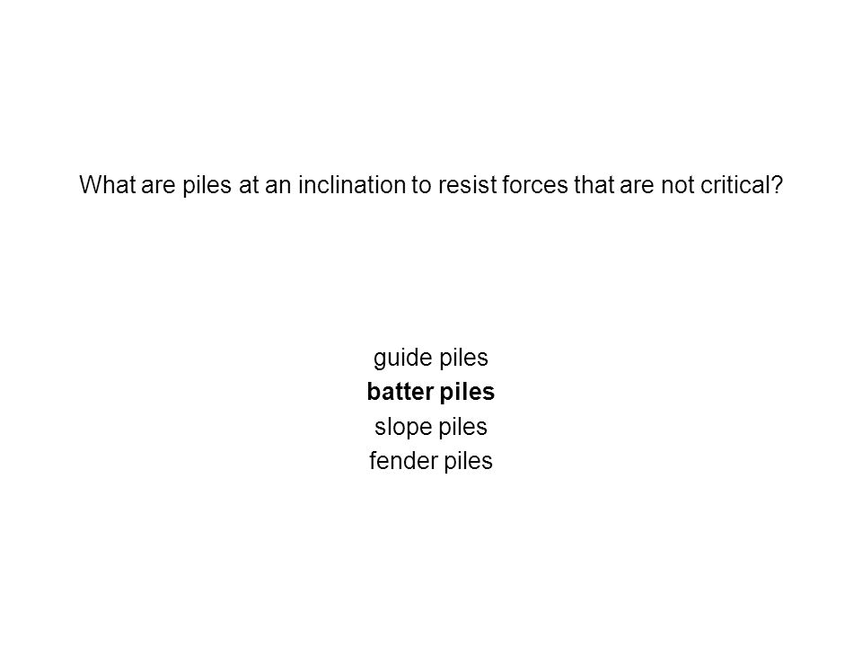 What are piles at an inclination to resist forces that are not critical? guide piles batter piles slope piles fender piles