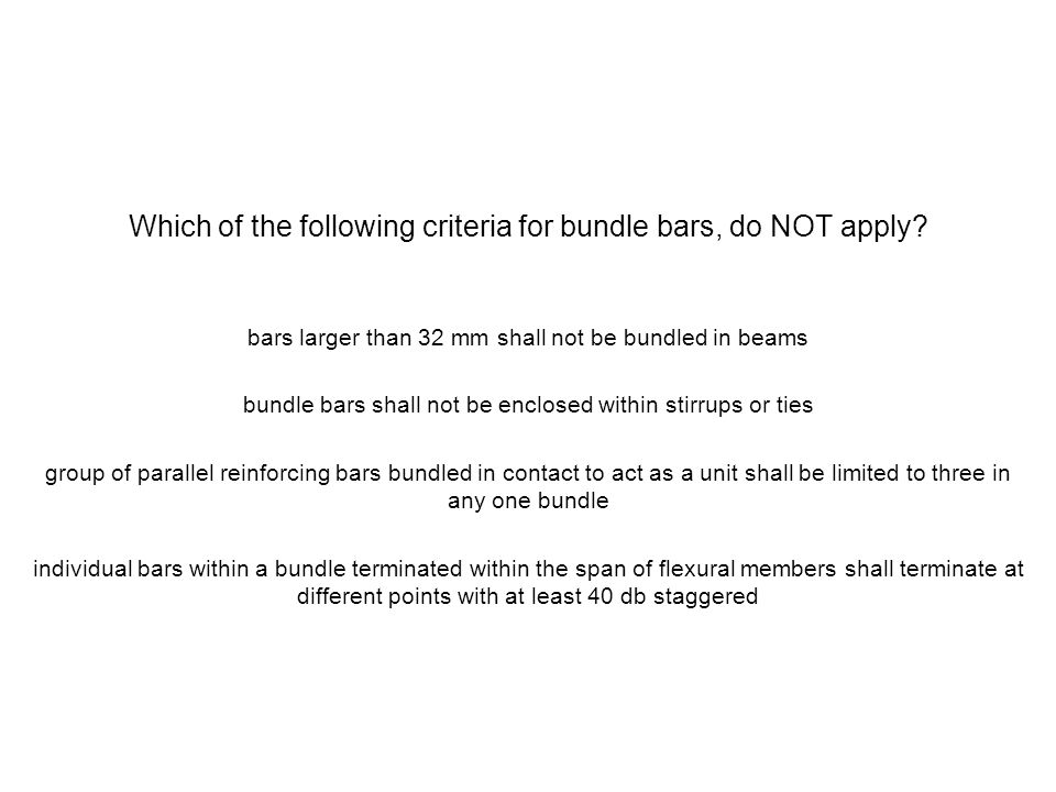 Which of the following criteria for bundle bars, do NOT apply? bars larger than 32 mm shall not be bundled in beams bundle bars shall not be enclosed