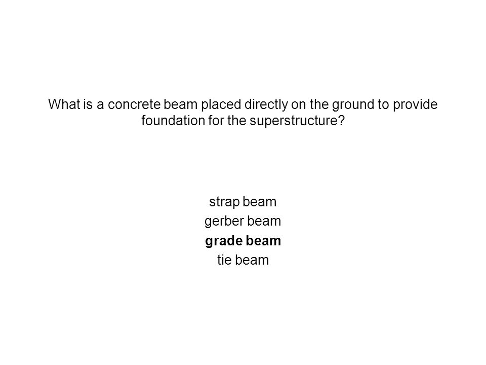 What is a concrete beam placed directly on the ground to provide foundation for the superstructure? strap beam gerber beam grade beam tie beam