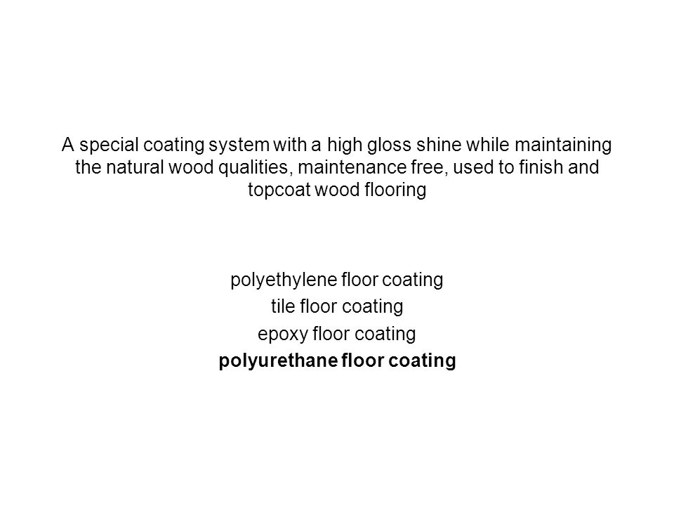 A special coating system with a high gloss shine while maintaining the natural wood qualities, maintenance free, used to finish and topcoat wood floor