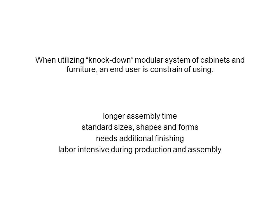 When utilizing knock-down modular system of cabinets and furniture, an end user is constrain of using: longer assembly time standard sizes, shapes and