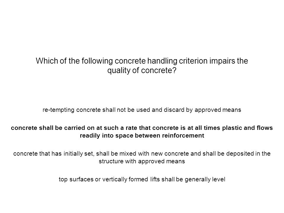 Which of the following concrete handling criterion impairs the quality of concrete? re-tempting concrete shall not be used and discard by approved mea