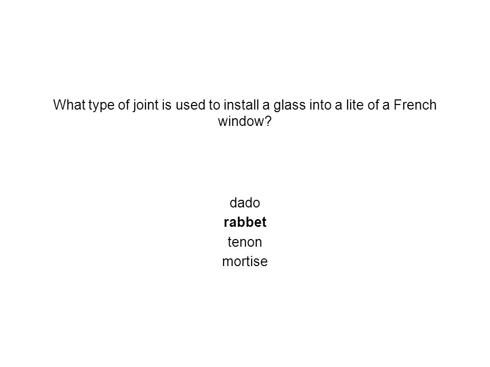What type of joint is used to install a glass into a lite of a French window? dado rabbet tenon mortise