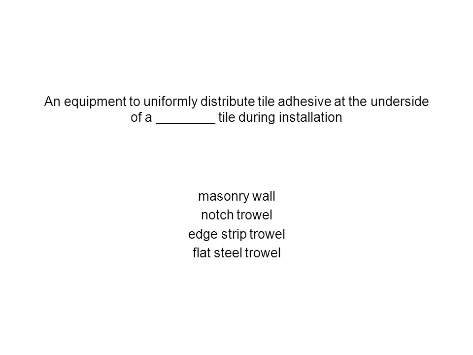 An equipment to uniformly distribute tile adhesive at the underside of a ________ tile during installation masonry wall notch trowel edge strip trowel