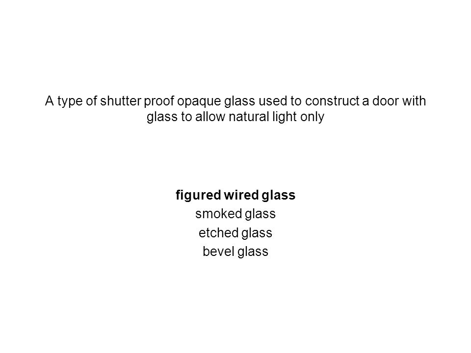 A type of shutter proof opaque glass used to construct a door with glass to allow natural light only figured wired glass smoked glass etched glass bev