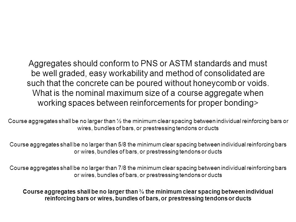 Aggregates should conform to PNS or ASTM standards and must be well graded, easy workability and method of consolidated are such that the concrete can