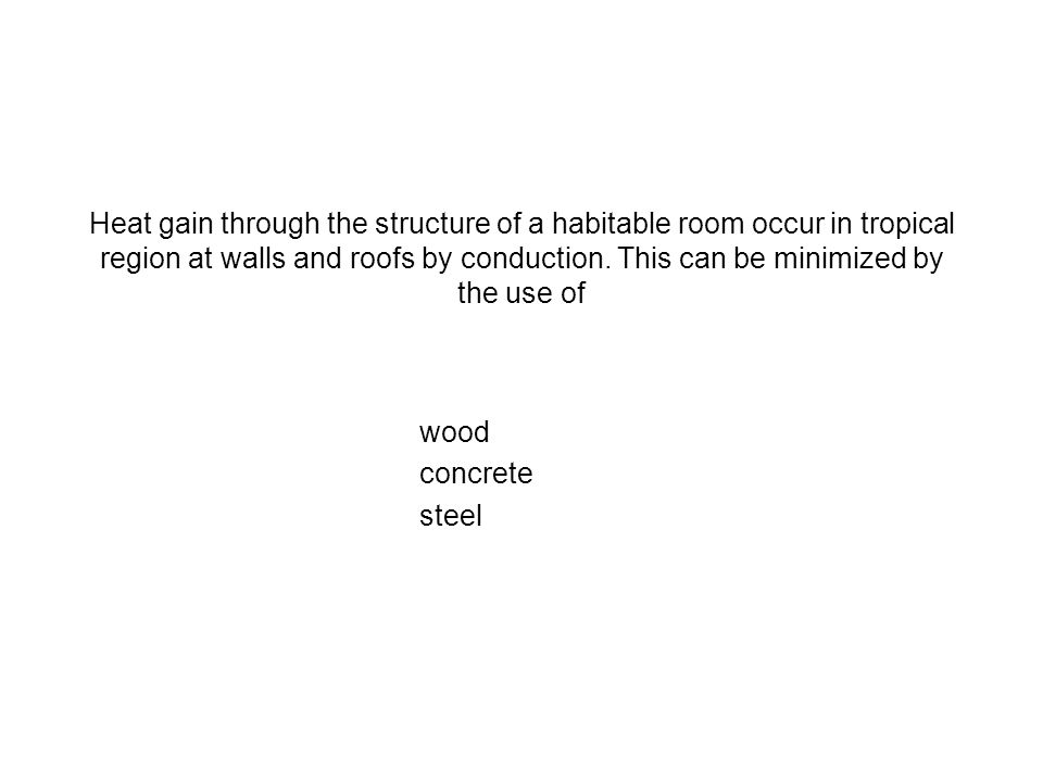 Heat gain through the structure of a habitable room occur in tropical region at walls and roofs by conduction. This can be minimized by the use of woo
