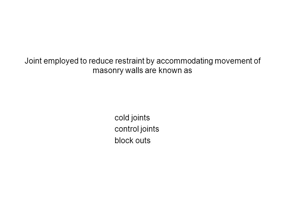 Joint employed to reduce restraint by accommodating movement of masonry walls are known as cold joints control joints block outs