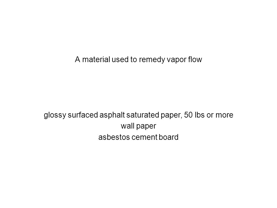 A material used to remedy vapor flow glossy surfaced asphalt saturated paper, 50 lbs or more wall paper asbestos cement board