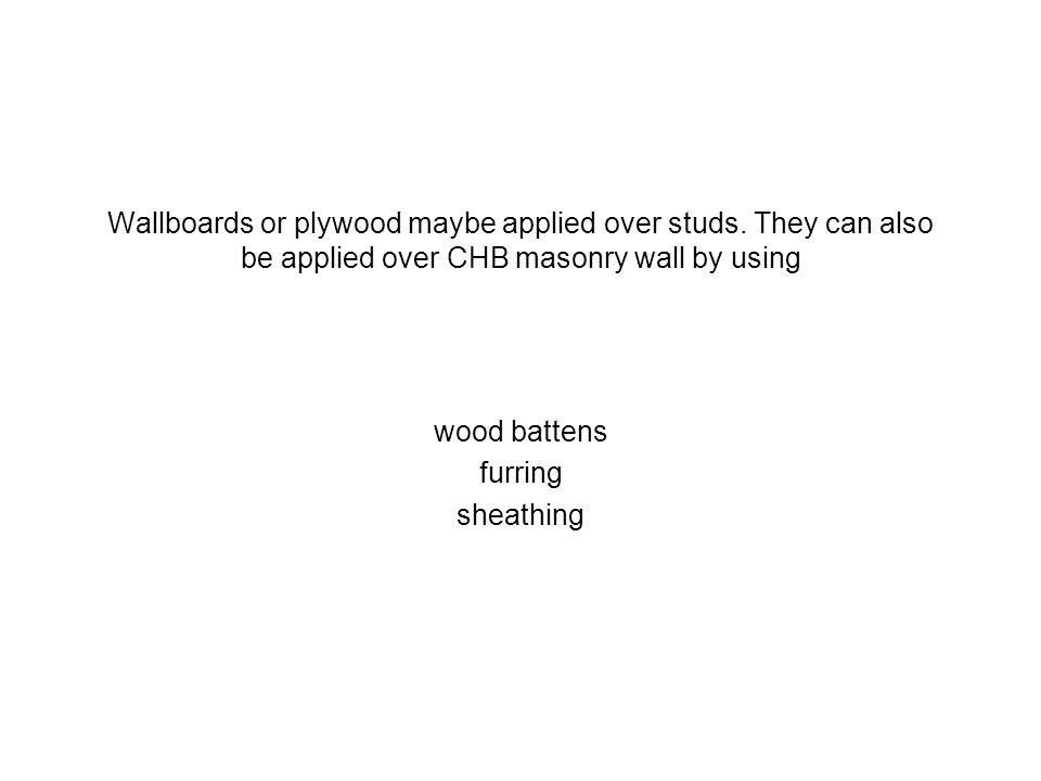 Wallboards or plywood maybe applied over studs. They can also be applied over CHB masonry wall by using wood battens furring sheathing