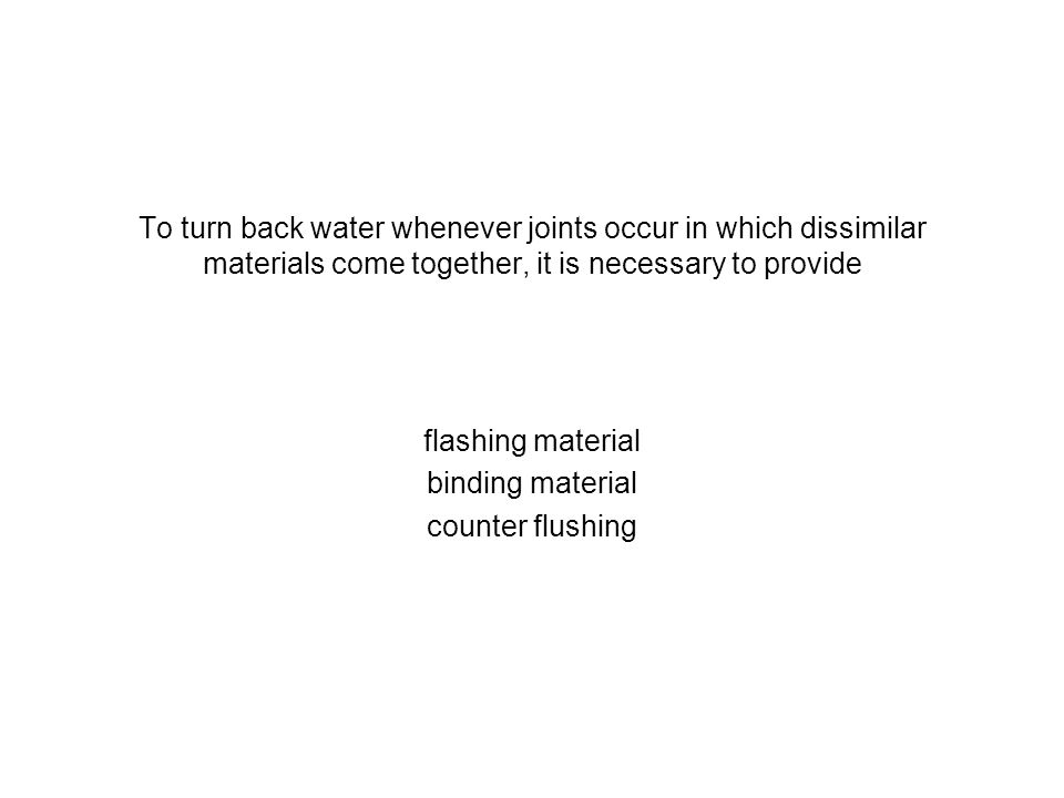 To turn back water whenever joints occur in which dissimilar materials come together, it is necessary to provide flashing material binding material co