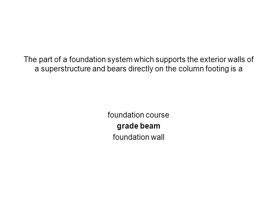 The part of a foundation system which supports the exterior walls of a superstructure and bears directly on the column footing is a foundation course