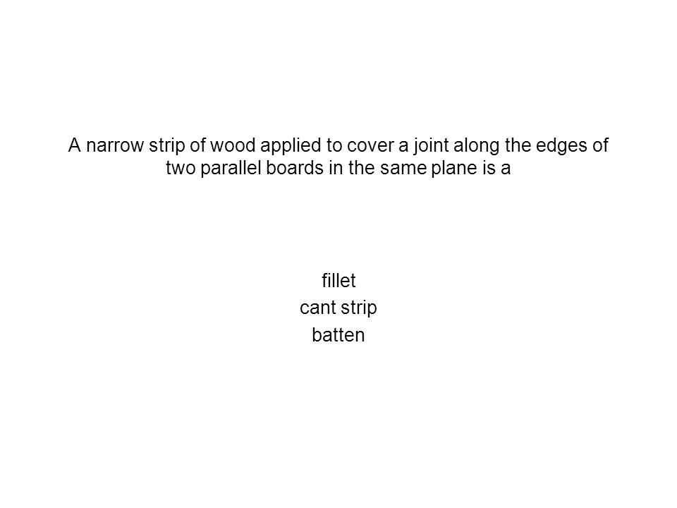 A narrow strip of wood applied to cover a joint along the edges of two parallel boards in the same plane is a fillet cant strip batten