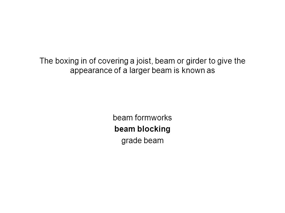 The boxing in of covering a joist, beam or girder to give the appearance of a larger beam is known as beam formworks beam blocking grade beam