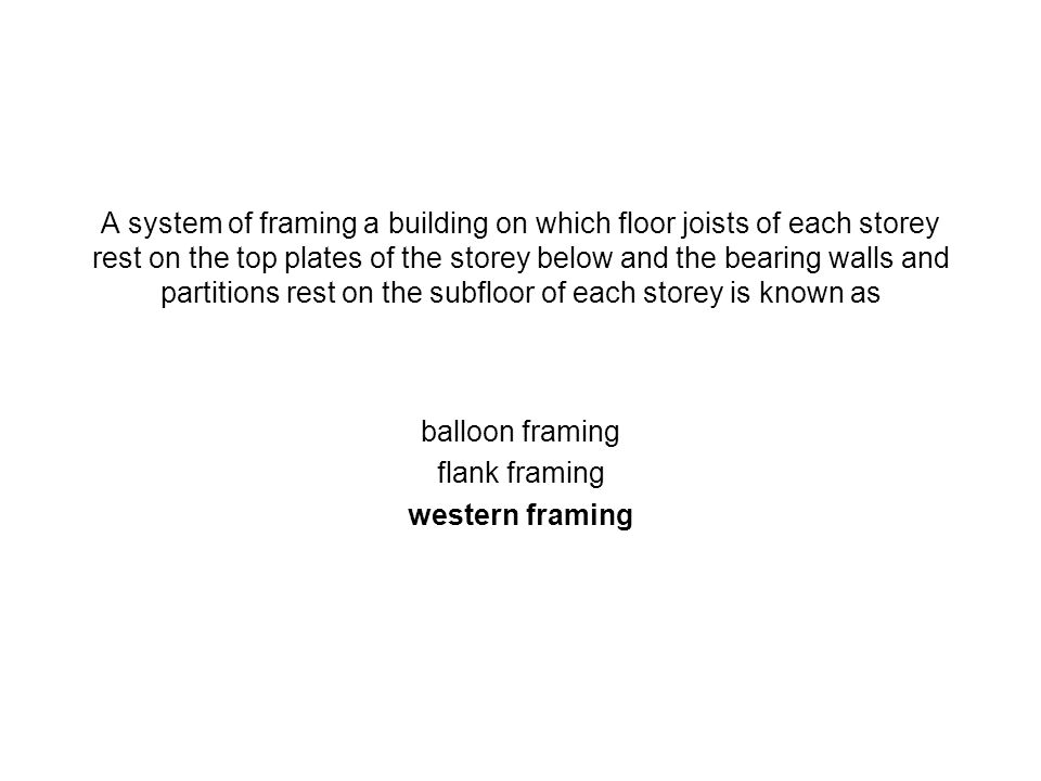 A system of framing a building on which floor joists of each storey rest on the top plates of the storey below and the bearing walls and partitions re