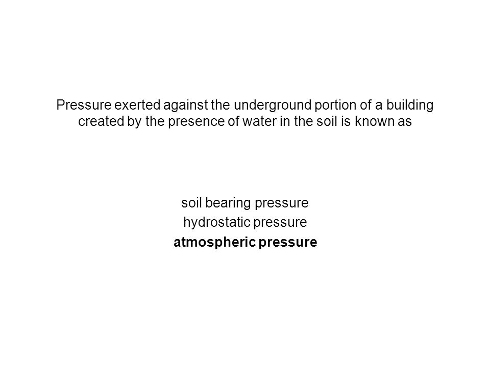 Pressure exerted against the underground portion of a building created by the presence of water in the soil is known as soil bearing pressure hydrosta