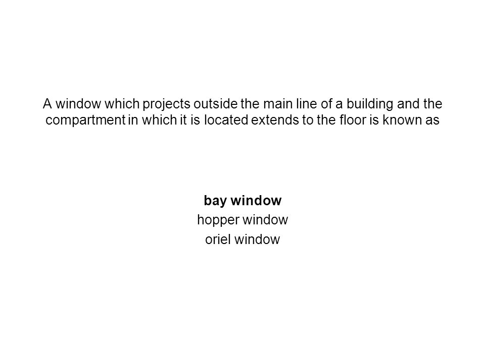 A window which projects outside the main line of a building and the compartment in which it is located extends to the floor is known as bay window hop
