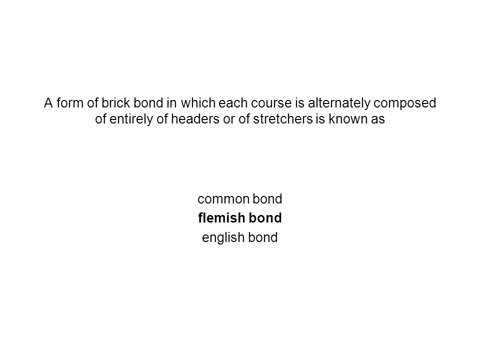 A form of brick bond in which each course is alternately composed of entirely of headers or of stretchers is known as common bond flemish bond english