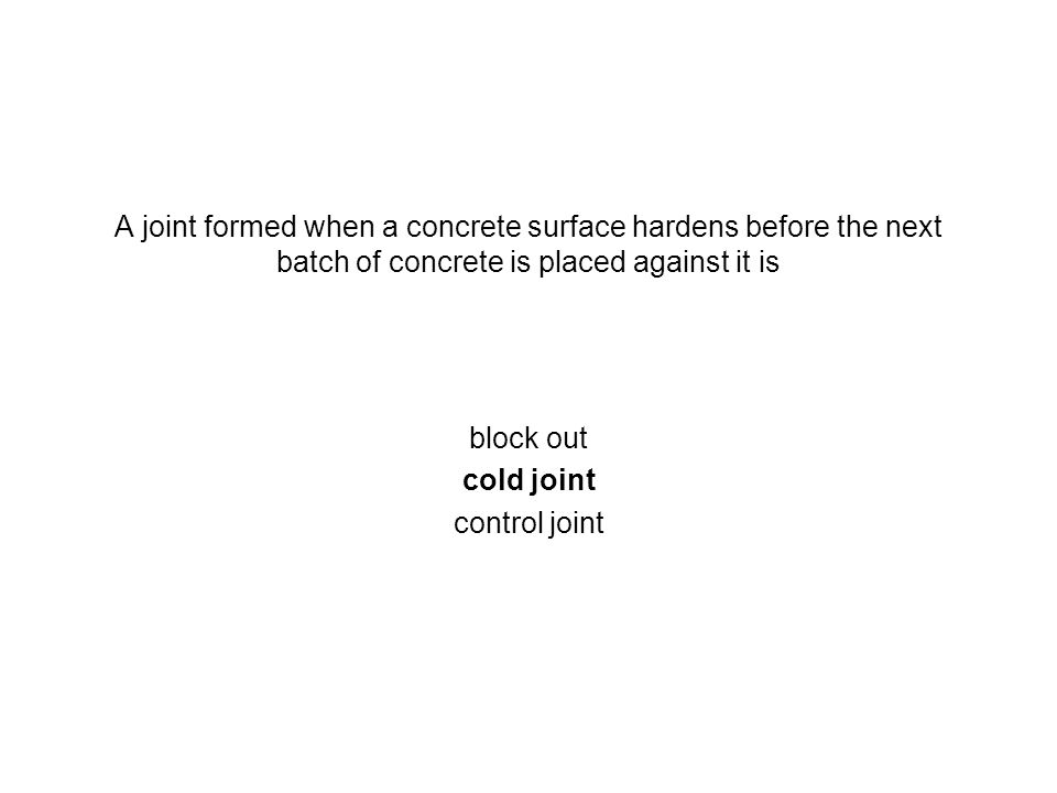 A joint formed when a concrete surface hardens before the next batch of concrete is placed against it is block out cold joint control joint