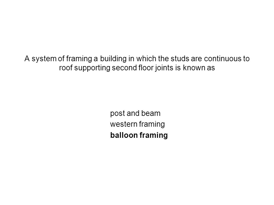 A system of framing a building in which the studs are continuous to roof supporting second floor joints is known as post and beam western framing ball