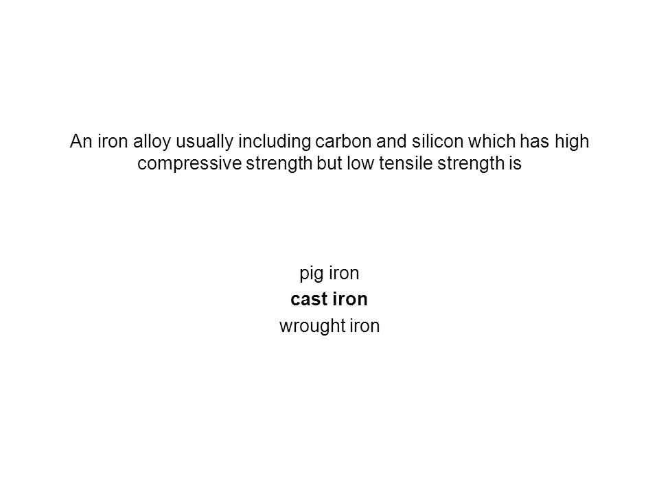 An iron alloy usually including carbon and silicon which has high compressive strength but low tensile strength is pig iron cast iron wrought iron