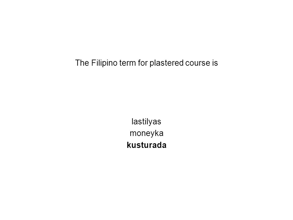 The Filipino term for plastered course is lastilyas moneyka kusturada