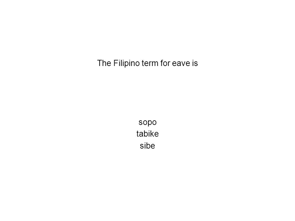 The Filipino term for eave is sopo tabike sibe