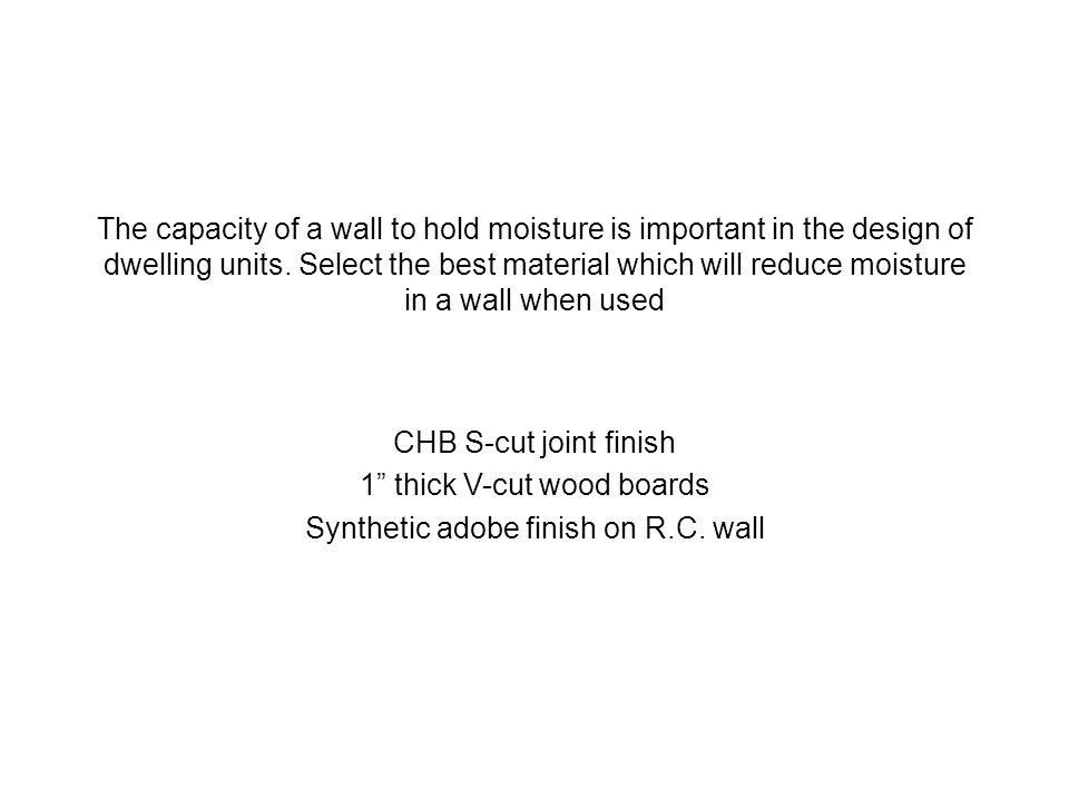 The capacity of a wall to hold moisture is important in the design of dwelling units. Select the best material which will reduce moisture in a wall wh
