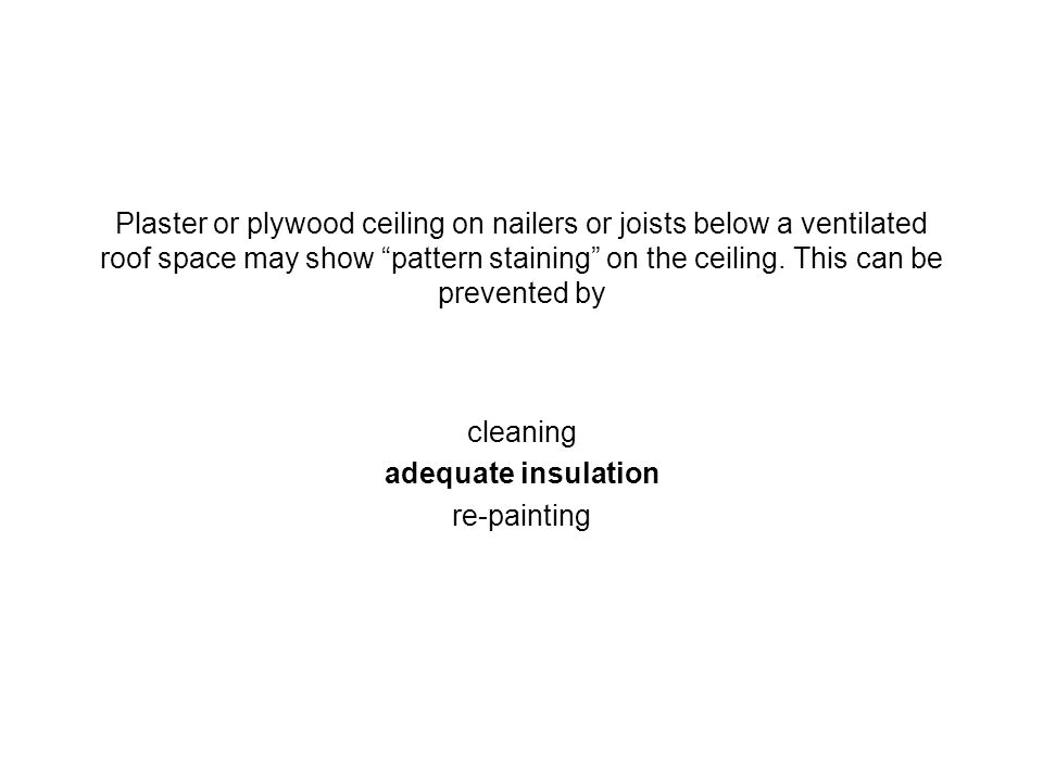 Plaster or plywood ceiling on nailers or joists below a ventilated roof space may show pattern staining on the ceiling. This can be prevented by clean