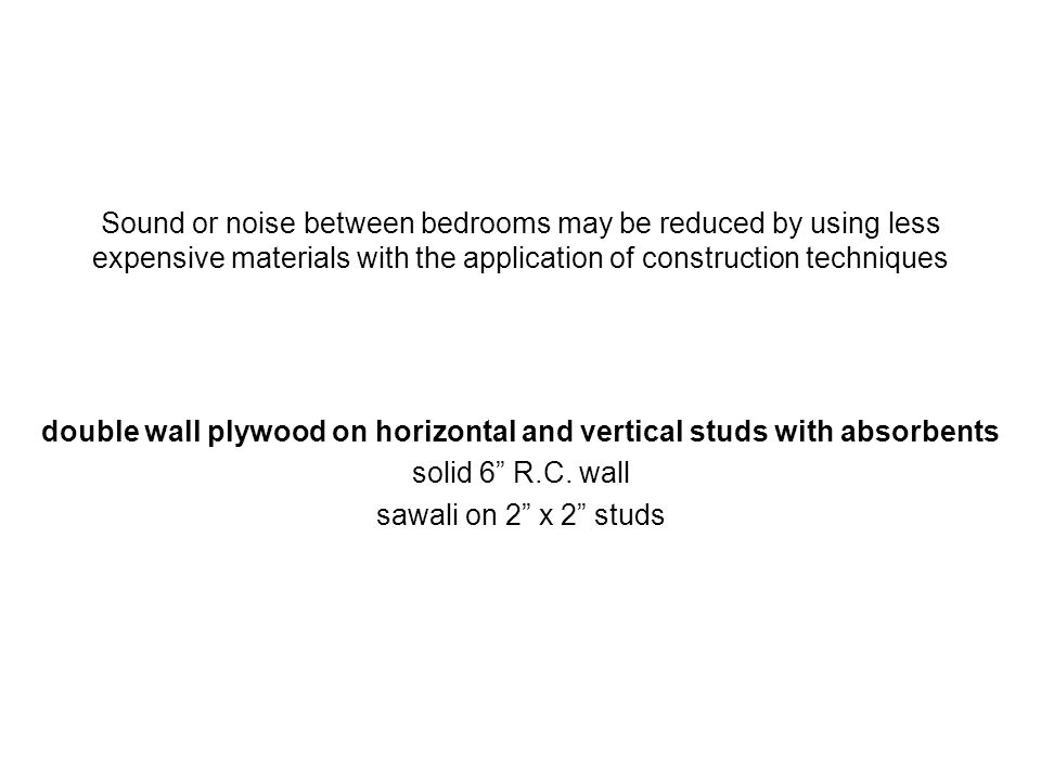 Sound or noise between bedrooms may be reduced by using less expensive materials with the application of construction techniques double wall plywood o