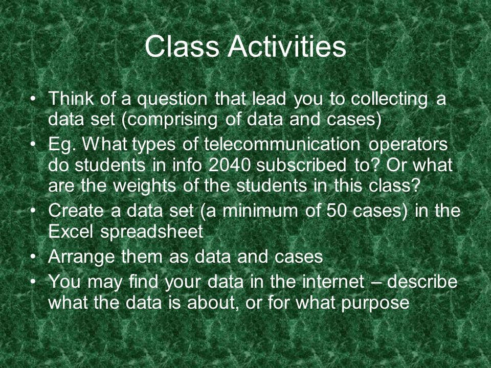 Class Activities Think of a question that lead you to collecting a data set (comprising of data and cases) Eg. What types of telecommunication operato