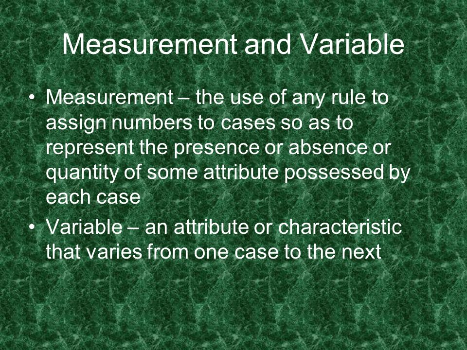 Measurement and Variable Measurement – the use of any rule to assign numbers to cases so as to represent the presence or absence or quantity of some a