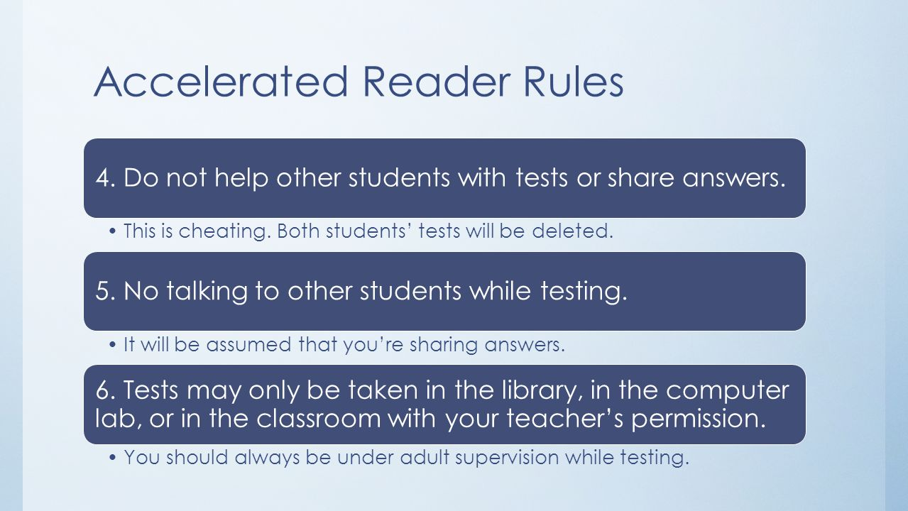 Accelerated Reader Rules 4. Do not help other students with tests or share answers. This is cheating. Both students tests will be deleted. 5. No talki