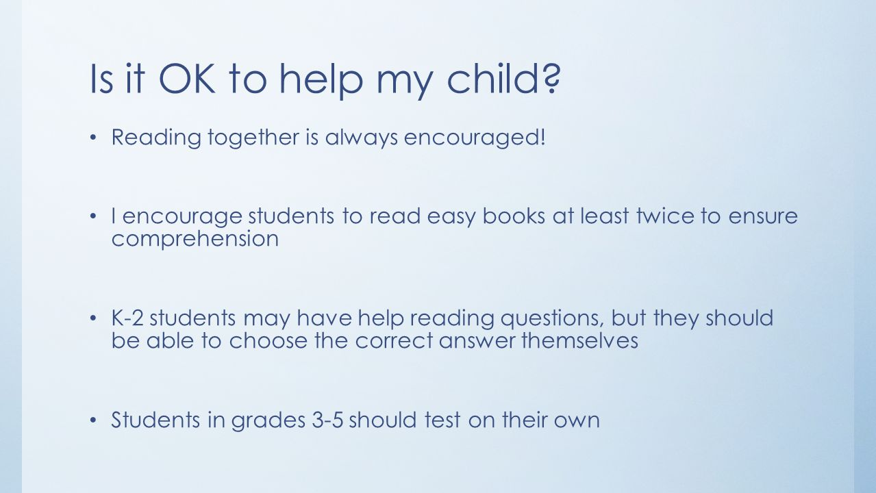 Is it OK to help my child? Reading together is always encouraged! I encourage students to read easy books at least twice to ensure comprehension K-2 s