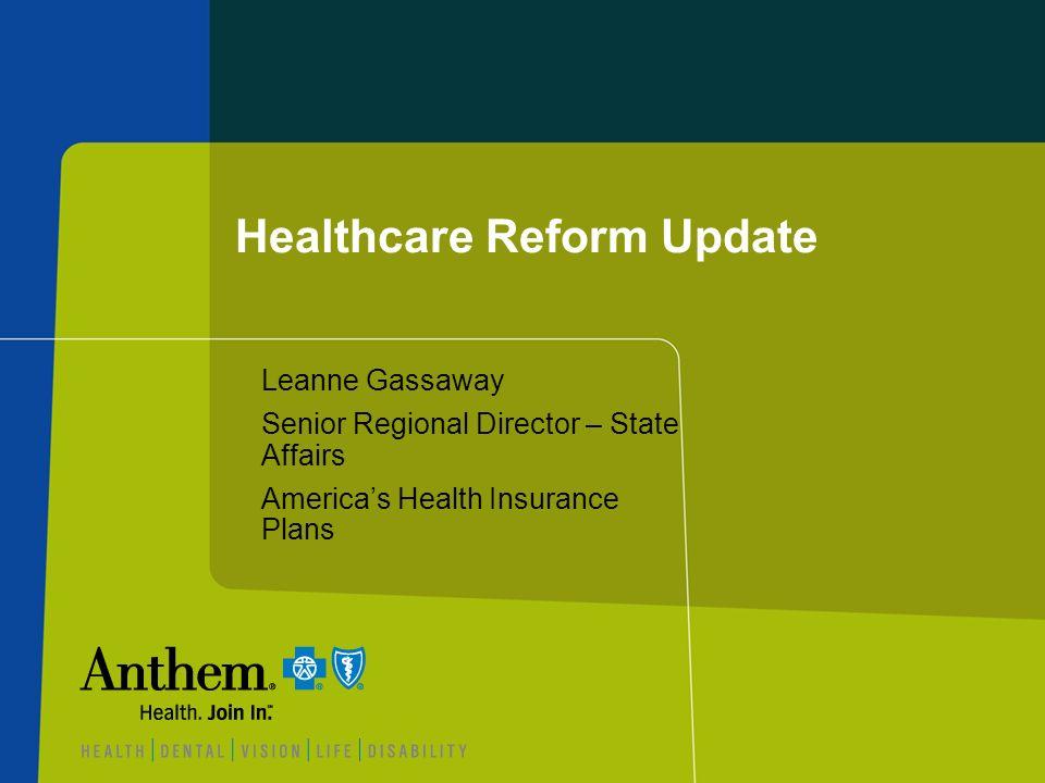 Healthcare Reform Update Leanne Gassaway Senior Regional Director – State Affairs Americas Health Insurance Plans
