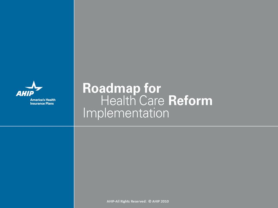 3 Outline of Presentation: I.Overview of Implementation Process II.Immediate/Near Term Reforms (2010 – 2011) III.Longer-Term Reforms (2014+) IV.Purchasing Incentives (2014+) V.Reforms on Products (CLASS, Dental, & Medigap) VI.Reform Financing AHIP-All Rights Reserved: © AHIP 2010